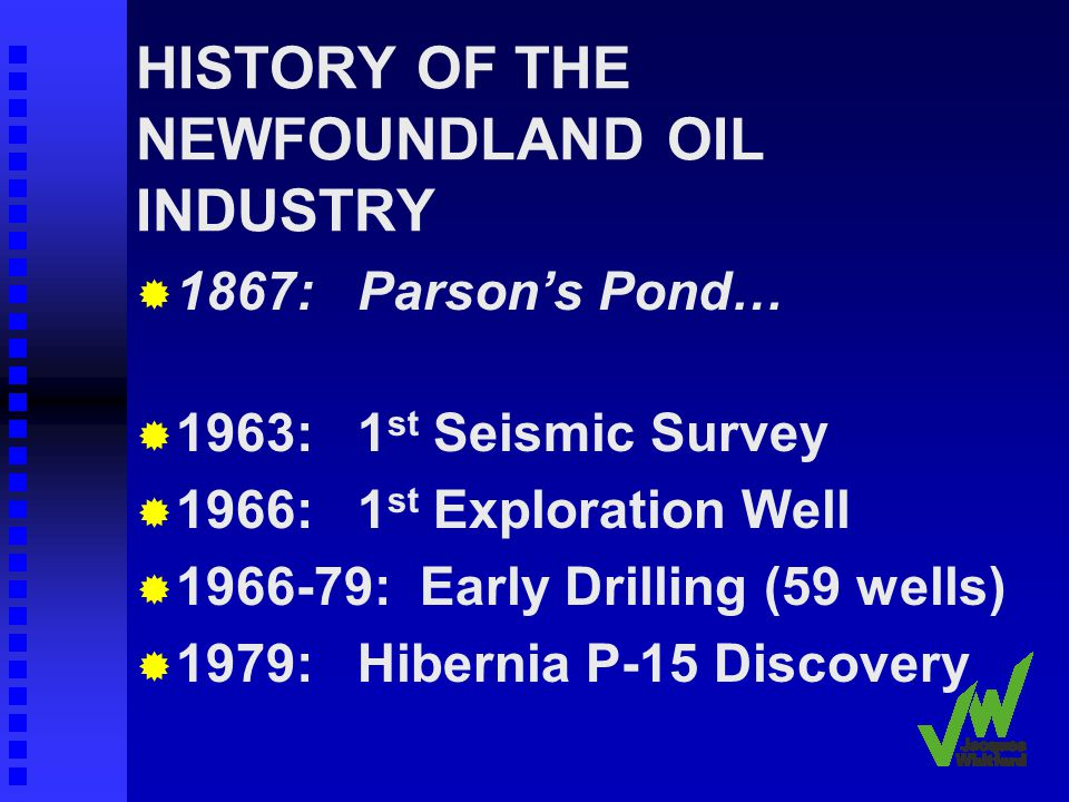 HISTORY OF THE NEWFOUNDLAND OIL INDUSTRY Provincial Benefits Priorities: Maximize the direct economic benefits Revenues Minimize negative effects on traditional industries, communities and culture Avoid boom/bust Develop an oil industry Atlantic Accord (1985)