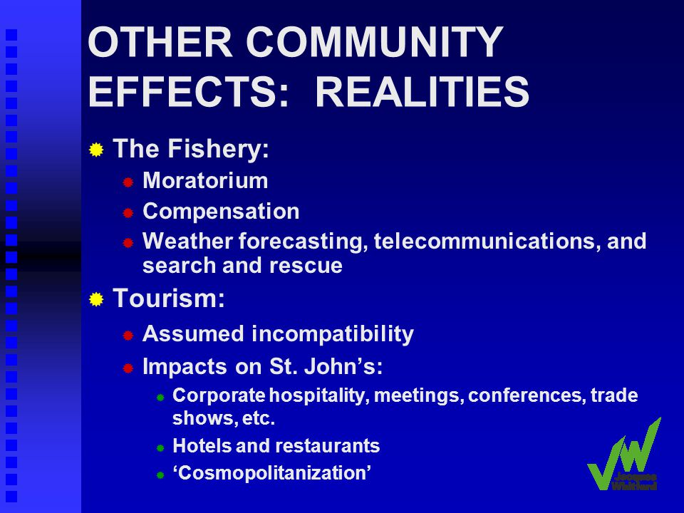 OTHER COMMUNITY EFFECTS: REALITIES The Fishery: Moratorium Compensation Weather forecasting, telecommunications, and search and rescue Tourism: Assumed incompatibility Impacts on St.