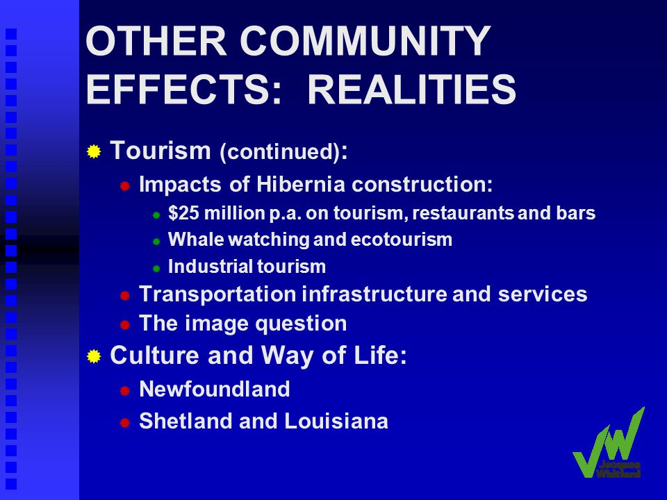 OTHER COMMUNITY EFFECTS: REALITIES Tourism (continued) : Impacts of Hibernia construction: $25 million p.a.
