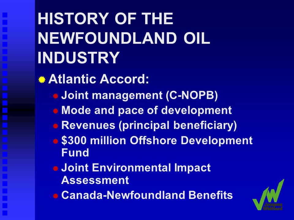 HISTORY OF THE NEWFOUNDLAND OIL INDUSTRY Atlantic Accord: Joint management (C-NOPB) Mode and pace of development Revenues (principal beneficiary) $300 million Offshore Development Fund Joint Environmental Impact Assessment Canada-Newfoundland Benefits