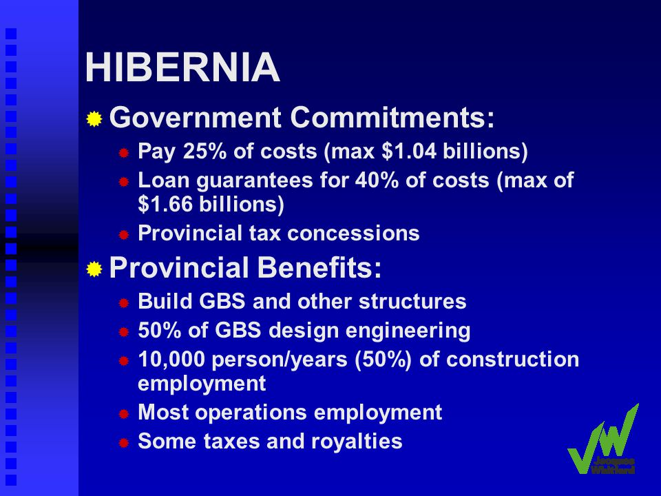 HIBERNIA Government Commitments: Pay 25% of costs (max $1.04 billions) Loan guarantees for 40% of costs (max of $1.66 billions) Provincial tax concessions Provincial Benefits: Build GBS and other structures 50% of GBS design engineering 10,000 person/years (50%) of construction employment Most operations employment Some taxes and royalties