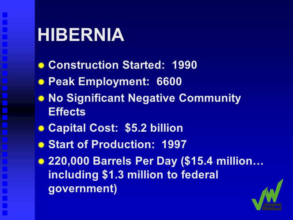 HIBERNIA Construction Started: 1990 Peak Employment: 6600 No Significant Negative Community Effects Capital Cost: $5.2 billion Start of Production: 1997 220,000 Barrels Per Day ($15.4 million… including $1.3 million to federal government)