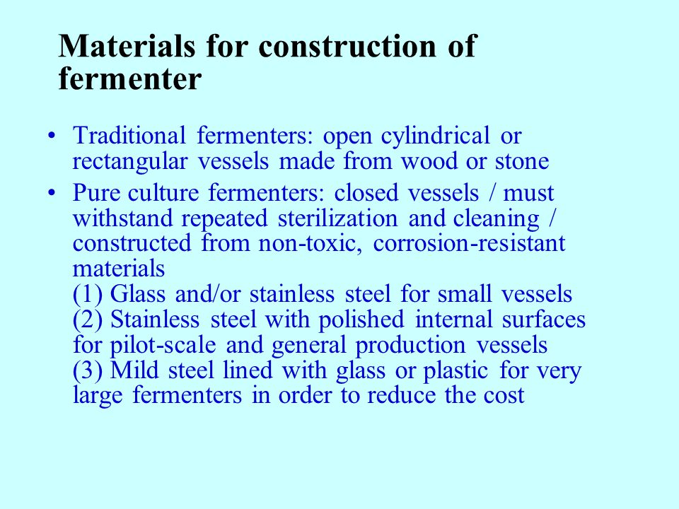 Materials for construction of fermenter Traditional fermenters: open cylindrical or rectangular vessels made from wood or stone Pure culture fermenters: closed vessels / must withstand repeated sterilization and cleaning / constructed from non-toxic, corrosion-resistant materials (1) Glass and/or stainless steel for small vessels (2) Stainless steel with polished internal surfaces for pilot-scale and general production vessels (3) Mild steel lined with glass or plastic for very large fermenters in order to reduce the cost