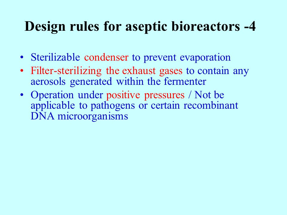 Design rules for aseptic bioreactors -4 Sterilizable condenser to prevent evaporation Filter-sterilizing the exhaust gases to contain any aerosols generated within the fermenter Operation under positive pressures / Not be applicable to pathogens or certain recombinant DNA microorganisms