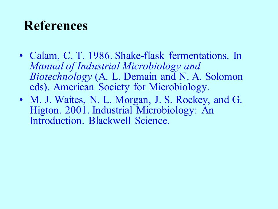 References Calam, C. T. 1986. Shake-flask fermentations. In Manual of Industrial Microbiology and Biotechnology (A. L. Demain and N. A. Solomon eds).