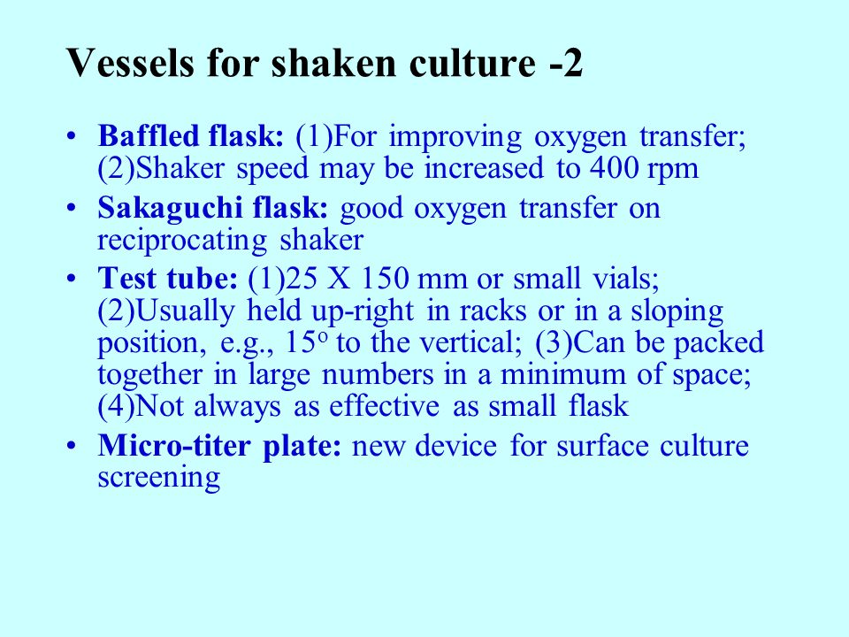 Vessels for shaken culture -2 Baffled flask: (1)For improving oxygen transfer; (2)Shaker speed may be increased to 400 rpm Sakaguchi flask: good oxygen transfer on reciprocating shaker Test tube: (1)25 X 150 mm or small vials; (2)Usually held up-right in racks or in a sloping position, e.g., 15 o to the vertical; (3)Can be packed together in large numbers in a minimum of space; (4)Not always as effective as small flask Micro-titer plate: new device for surface culture screening