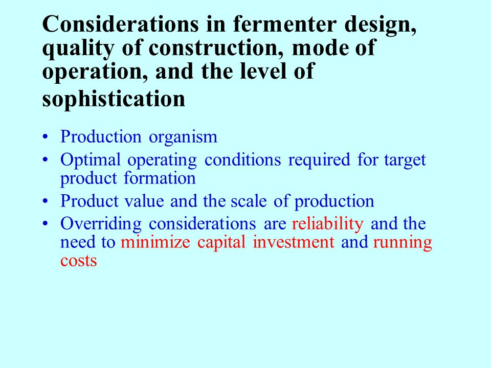 Considerations in fermenter design, quality of construction, mode of operation, and the level of sophistication Production organism Optimal operating conditions required for target product formation Product value and the scale of production Overriding considerations are reliability and the need to minimize capital investment and running costs