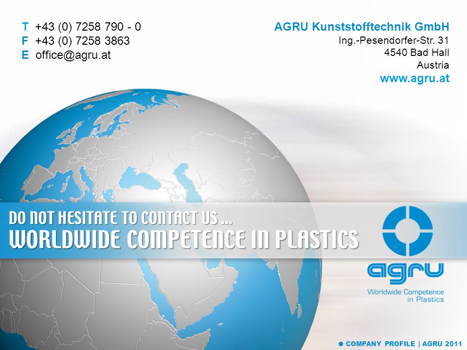 DO NOT HESITATE TO CONTACT US... WORLDWIDE COMPETENCE IN PLASTICS AGRU Kunststofftechnik GmbH Ing.-Pesendorfer-Str. 31 4540 Bad Hall Austria www.agru.