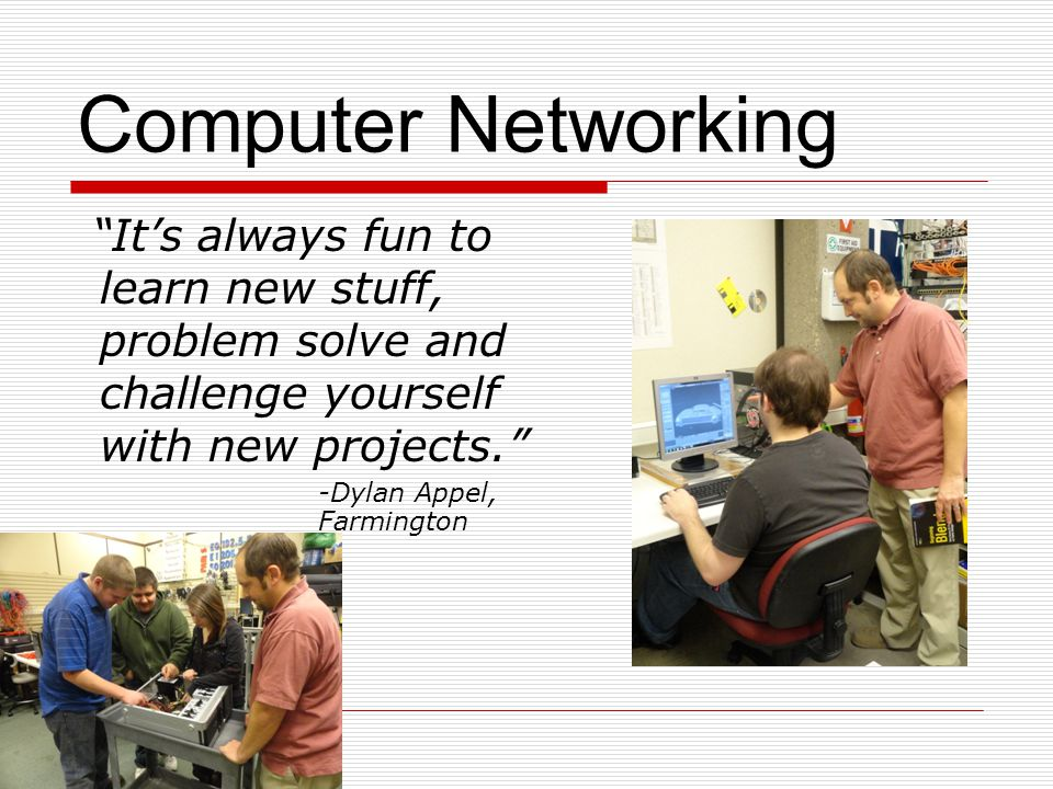 Computer Networking Its always fun to learn new stuff, problem solve and challenge yourself with new projects.