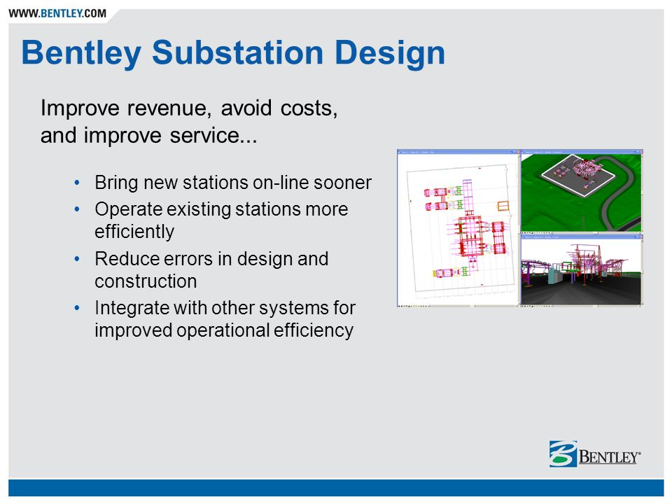 Bentley Substation Design Improve revenue, avoid costs, and improve service... Bring new stations on-line sooner Operate existing stations more effici