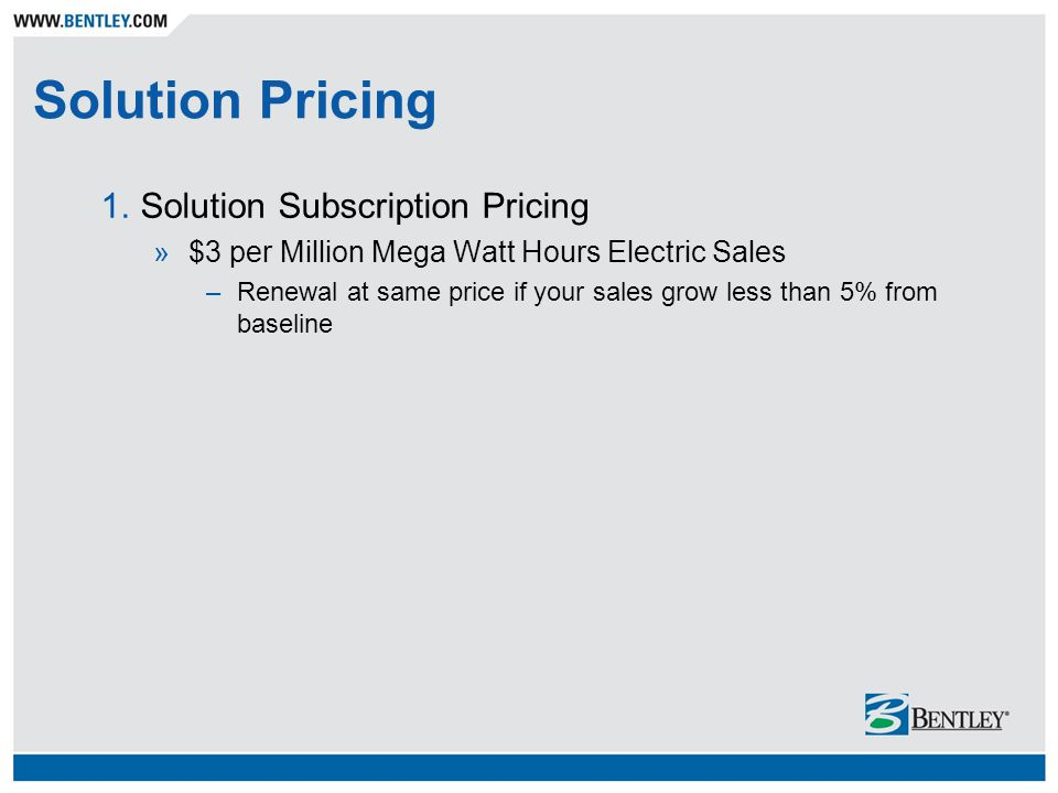 Solution Pricing 1.Solution Subscription Pricing »$3 per Million Mega Watt Hours Electric Sales –Renewal at same price if your sales grow less than 5%