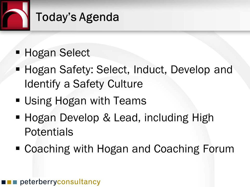 Todays Agenda Hogan Select Hogan Safety: Select, Induct, Develop and Identify a Safety Culture Using Hogan with Teams Hogan Develop & Lead, including