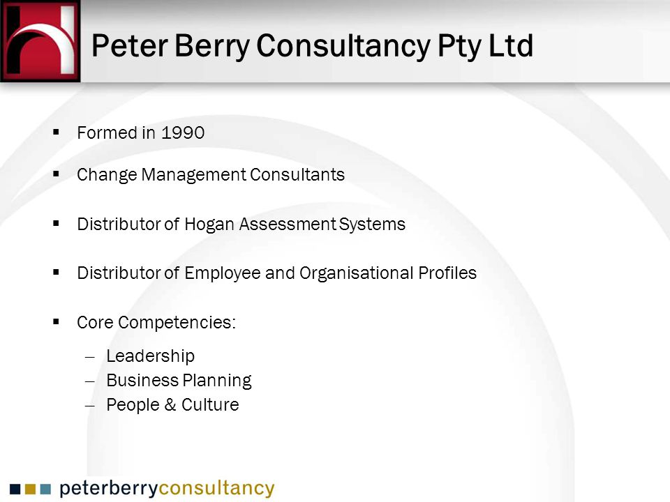 Peter Berry Consultancy Pty Ltd Formed in 1990 Change Management Consultants Distributor of Hogan Assessment Systems Distributor of Employee and Organ