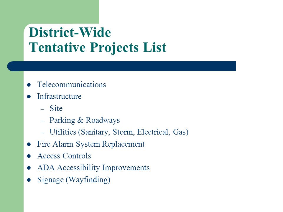 District-Wide Tentative Projects List Telecommunications Infrastructure – Site – Parking & Roadways – Utilities (Sanitary, Storm, Electrical, Gas) Fire Alarm System Replacement Access Controls ADA Accessibility Improvements Signage (Wayfinding)