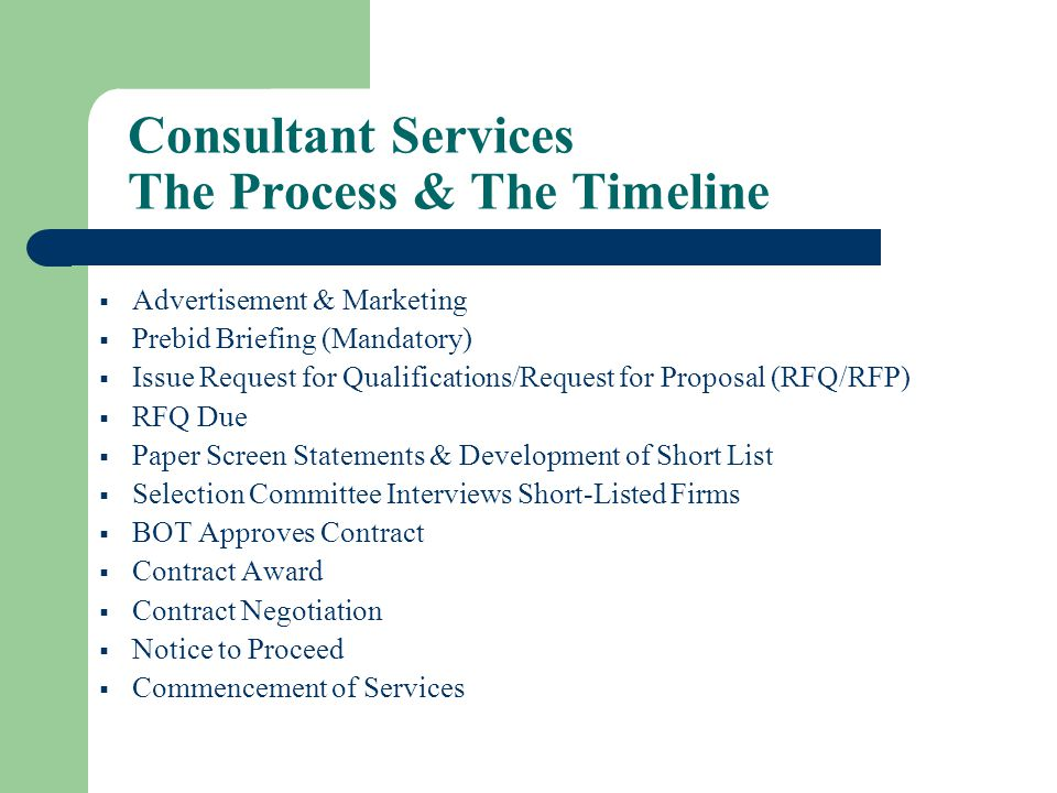 Consultant Services The Process & The Timeline Advertisement & Marketing Prebid Briefing (Mandatory) Issue Request for Qualifications/Request for Proposal (RFQ/RFP) RFQ Due Paper Screen Statements & Development of Short List Selection Committee Interviews Short-Listed Firms BOT Approves Contract Contract Award Contract Negotiation Notice to Proceed Commencement of Services
