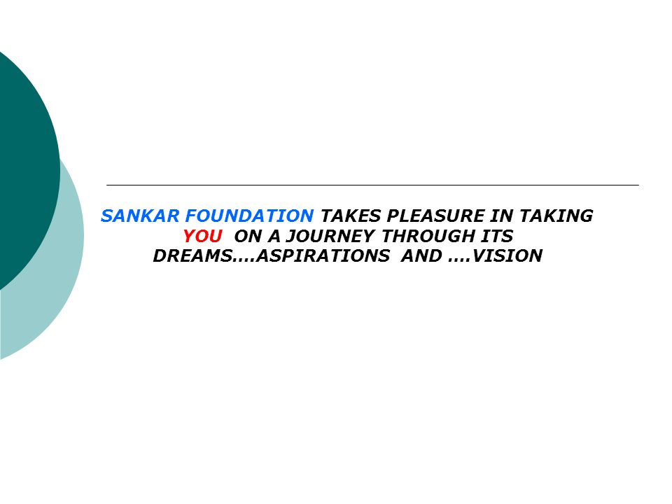 SANKAR FOUNDATION TAKES PLEASURE IN TAKING YOU ON A JOURNEY THROUGH ITS DREAMS….ASPIRATIONS AND ….VISION
