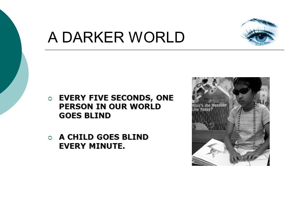 A DARKER WORLD EVERY FIVE SECONDS, ONE PERSON IN OUR WORLD GOES BLIND EVERY FIVE SECONDS, ONE PERSON IN OUR WORLD GOES BLIND A CHILD GOES BLIND EVERY MINUTE.