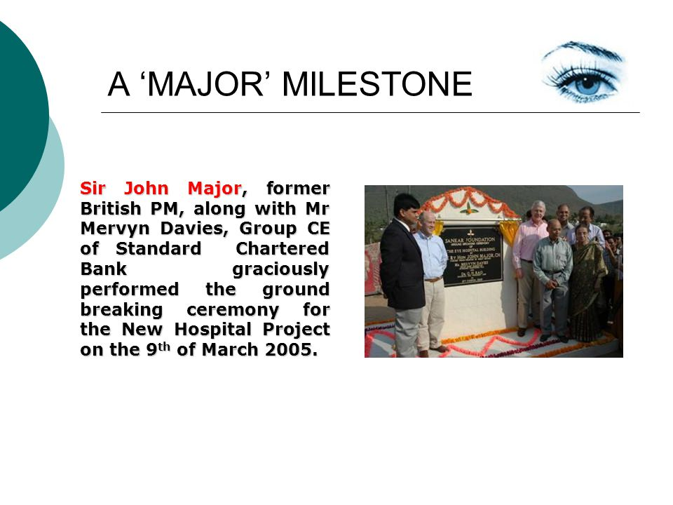 A MAJOR MILESTONE Sir John Major, former British PM, along with Mr Mervyn Davies, Group CE of Standard Chartered Bank graciously performed the ground breaking ceremony for the New Hospital Project on the 9 th of March 2005.