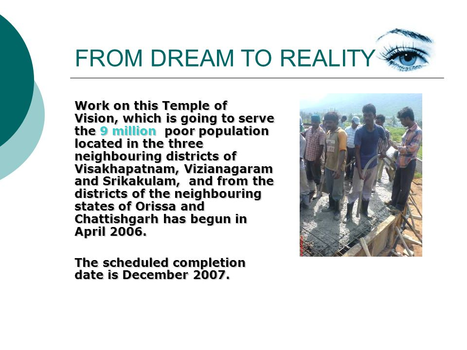 FROM DREAM TO REALITY Work on this Temple of Vision, which is going to serve the 9 million poor population located in the three neighbouring districts of Visakhapatnam, Vizianagaram and Srikakulam, and from the districts of the neighbouring states of Orissa and Chattishgarh has begun in April 2006.