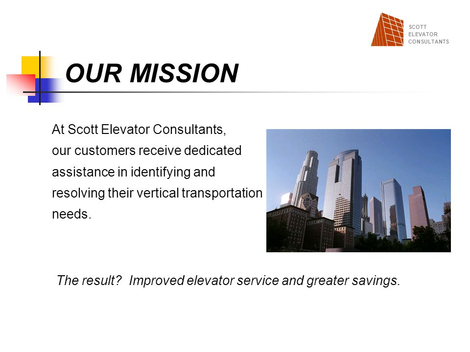 OUR MISSION At Scott Elevator Consultants, our customers receive dedicated assistance in identifying and resolving their vertical transportation needs
