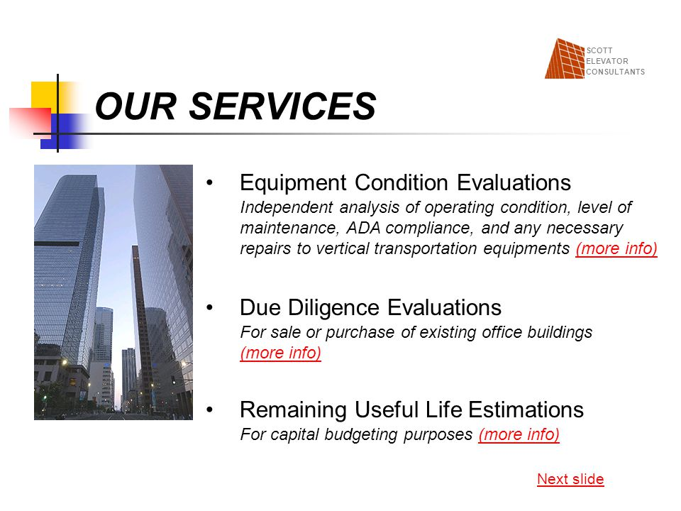 OUR SERVICES Maintenance Specifications Including bid/negotiation services (more info)(more info) Modernization Specifications Including bid/negotiation services (more info)(more info) Next slide SCOTT ELEVATOR CONSULTANTS Monthly/Quarterly Maintenance Support Includes maintenance deficiencies audit and follow up with clients maintenance provider (more info)(more info)