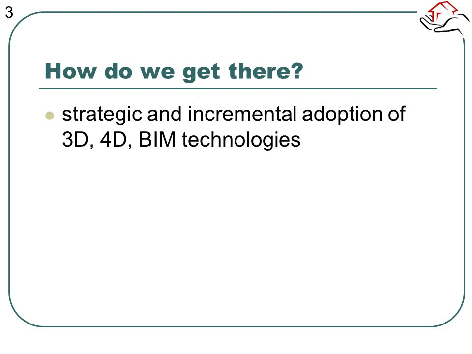 How do we get there? strategic and incremental adoption of 3D, 4D, BIM technologies 3