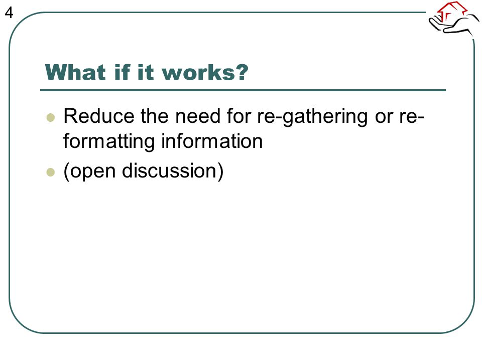 What if it works? Reduce the need for re-gathering or re- formatting information (open discussion) 4