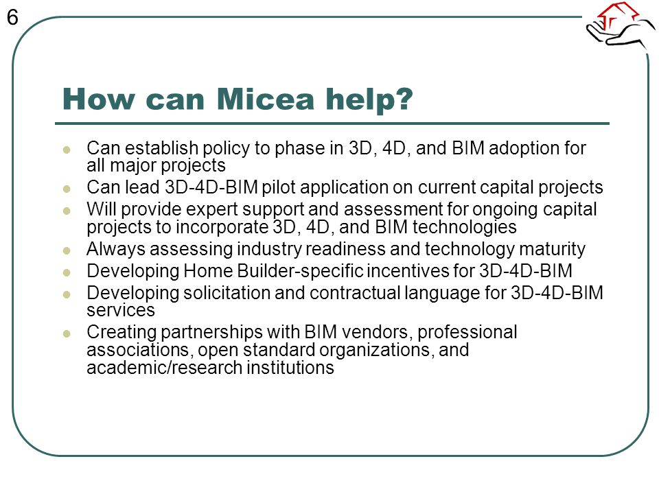 How can Micea help? Can establish policy to phase in 3D, 4D, and BIM adoption for all major projects Can lead 3D-4D-BIM pilot application on current c