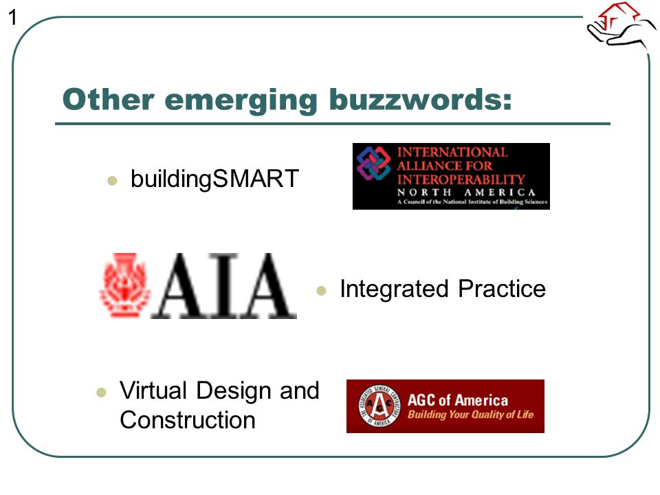 Other emerging buzzwords: buildingSMART Integrated Practice Virtual Design and Construction 1