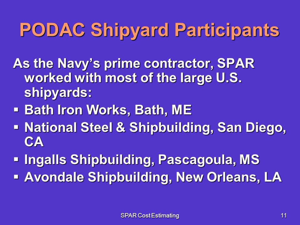 SPAR Cost Estimating11 PODAC Shipyard Participants As the Navys prime contractor, SPAR worked with most of the large U.S. shipyards: Bath Iron Works,