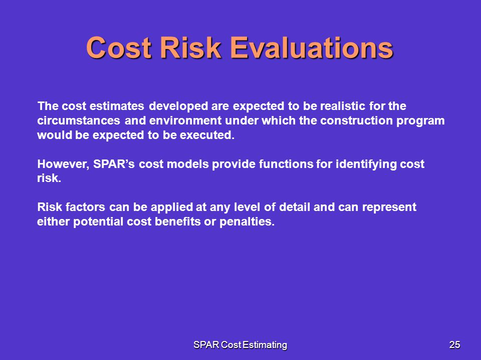 SPAR Cost Estimating25 The cost estimates developed are expected to be realistic for the circumstances and environment under which the construction pr