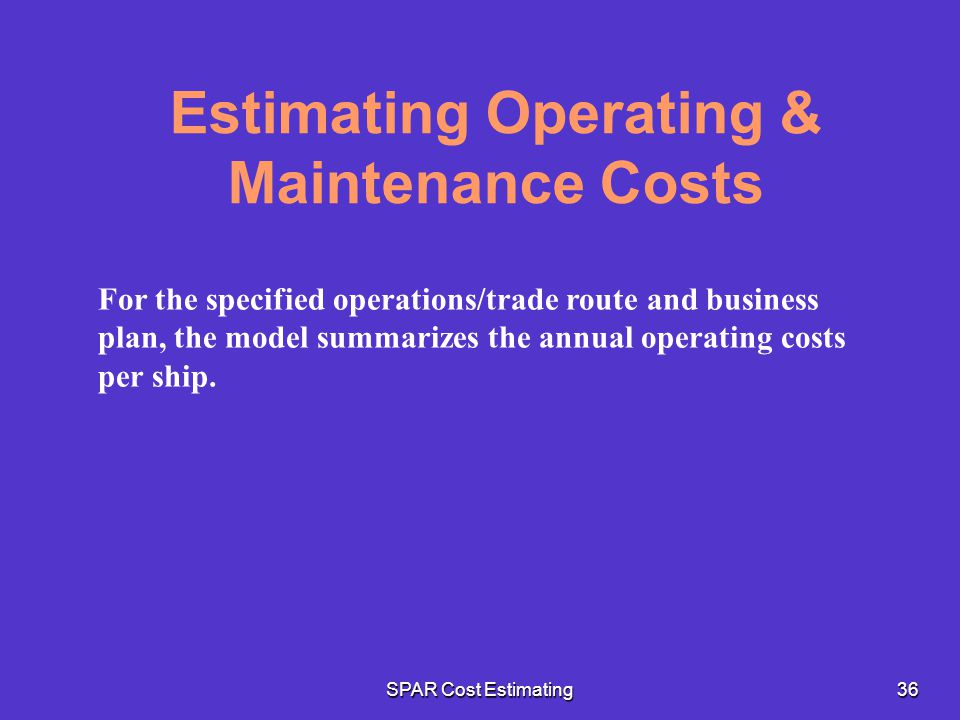 SPAR Cost Estimating36 Estimating Operating & Maintenance Costs For the specified operations/trade route and business plan, the model summarizes the a
