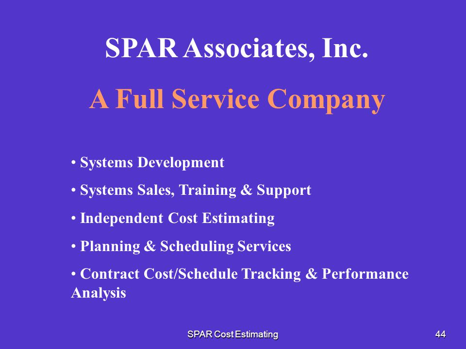SPAR Cost Estimating44 SPAR Associates, Inc. A Full Service Company Systems Development Systems Sales, Training & Support Independent Cost Estimating