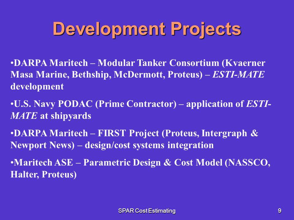SPAR Cost Estimating9 Development Projects DARPA Maritech – Modular Tanker Consortium (Kvaerner Masa Marine, Bethship, McDermott, Proteus) – ESTI-MATE development U.S.