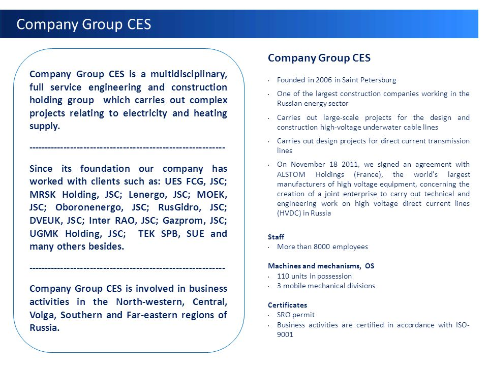 Company Group CES Founded in 2006 in Saint Petersburg One of the largest construction companies working in the Russian energy sector Carries out large-scale projects for the design and construction high-voltage underwater cable lines Carries out design projects for direct current transmission lines On November 18 2011, we signed an agreement with ALSTOM Holdings (France), the world s largest manufacturers of high voltage equipment, concerning the creation of a joint enterprise to carry out technical and engineering work on high voltage direct current lines (HVDC) in Russia Staff More than 8000 employees Machines and mechanisms, OS 110 units in possession 3 mobile mechanical divisions Certificates SRO permit Business activities are certified in accordance with ISO- 9001 Company Group CES is a multidisciplinary, full service engineering and construction holding group which carries out complex projects relating to electricity and heating supply.