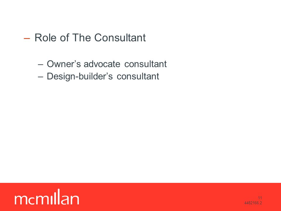 11 4482166.2 –Role of The Consultant –Owners advocate consultant –Design-builders consultant