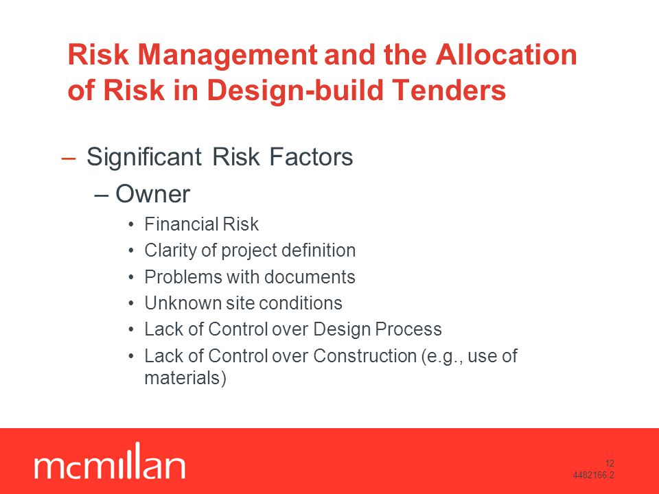 12 4482166.2 Risk Management and the Allocation of Risk in Design-build Tenders –Significant Risk Factors –Owner Financial Risk Clarity of project definition Problems with documents Unknown site conditions Lack of Control over Design Process Lack of Control over Construction (e.g., use of materials)