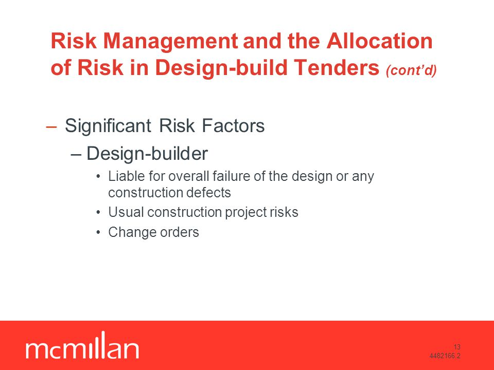 13 4482166.2 Risk Management and the Allocation of Risk in Design-build Tenders (contd) –Significant Risk Factors –Design-builder Liable for overall failure of the design or any construction defects Usual construction project risks Change orders