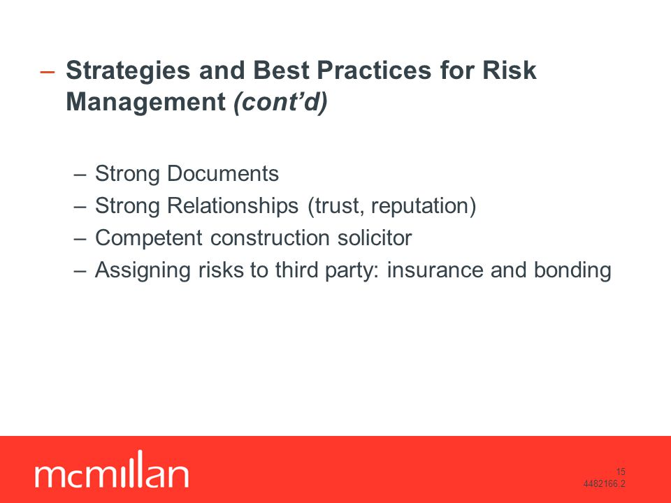 15 4482166.2 –Strategies and Best Practices for Risk Management (contd) –Strong Documents –Strong Relationships (trust, reputation) –Competent construction solicitor –Assigning risks to third party: insurance and bonding