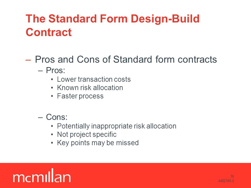 16 4482166.2 The Standard Form Design-Build Contract –Pros and Cons of Standard form contracts –Pros: Lower transaction costs Known risk allocation Faster process –Cons: Potentially inappropriate risk allocation Not project specific Key points may be missed