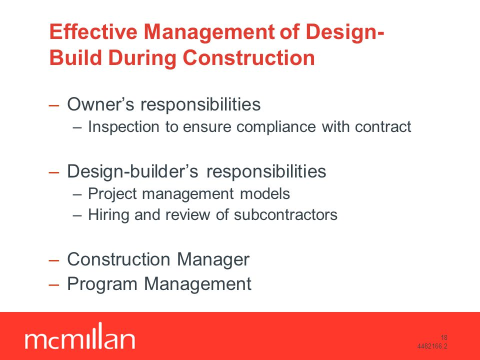 18 4482166.2 Effective Management of Design- Build During Construction –Owners responsibilities –Inspection to ensure compliance with contract –Design-builders responsibilities –Project management models –Hiring and review of subcontractors –Construction Manager –Program Management