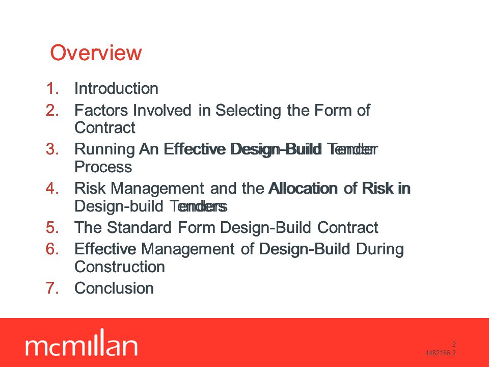 2 4482166.2 Overview 1.Introduction 2.Factors Involved in Selecting the Form of Contract 3.Running An Effective Design-Build Tender Process 4.Risk Management and the Allocation of Risk in Design-build Tenders 5.The Standard Form Design-Build Contract 6.Effective Management of Design-Build During Construction 7.Conclusion Overview 1.Introduction 2.Factors Involved in Selecting the Form of Contract 3.Running An Effective Design-Build Tender Process 4.Risk Management and the Allocation of Risk in Design-build Tenders 5.The Standard Form Design-Build Contract 6.Effective Management of Design-Build During Construction 7.Conclusion Overview 1.Introduction 2.Factors Involved in Selecting the Form of Contract 3.Running An Effective Design-Build Tender Process 4.Risk Management and the Allocation of Risk in Design-build Tenders 5.The Standard Form Design-Build Contract 6.Effective Management of Design-Build During Construction 7.Conclusion