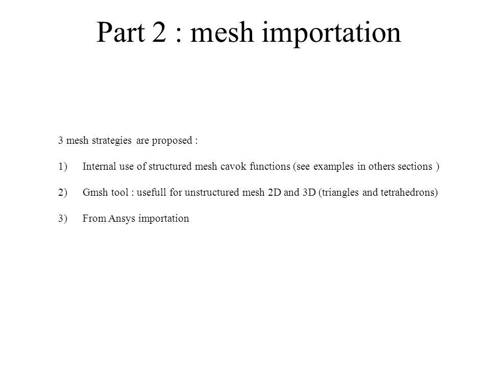 Part 2 : mesh importation 3 mesh strategies are proposed : 1)Internal use of structured mesh cavok functions (see examples in others sections ) 2)Gmsh tool : usefull for unstructured mesh 2D and 3D (triangles and tetrahedrons) 3)From Ansys importation