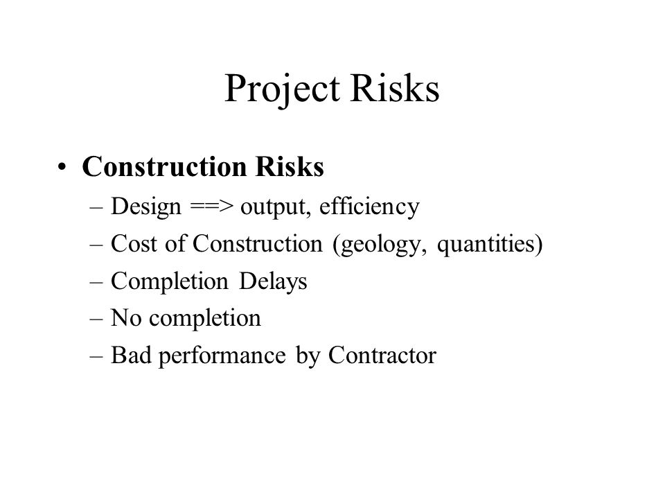 Project Risks Construction Risks –Design ==> output, efficiency –Cost of Construction (geology, quantities) –Completion Delays –No completion –Bad performance by Contractor