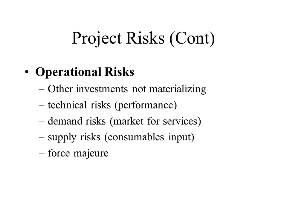 Project Risks (Cont) Operational Risks –Other investments not materializing –technical risks (performance) –demand risks (market for services) –supply risks (consumables input) –force majeure