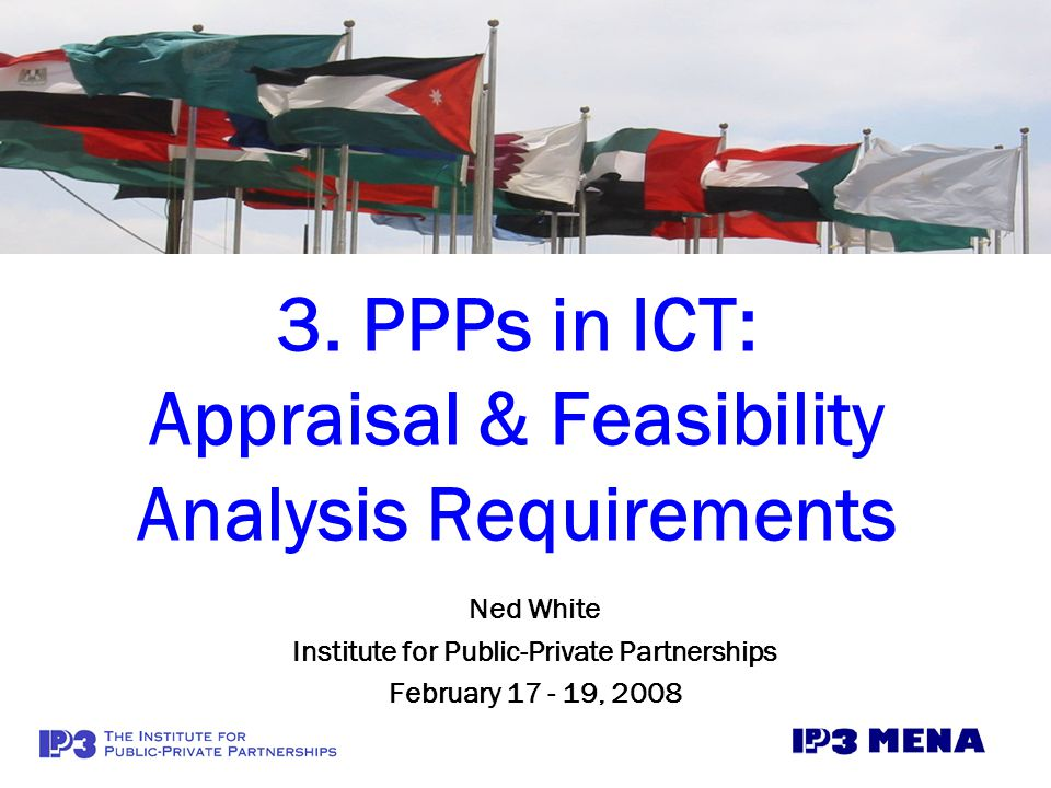 3. PPPs in ICT: Appraisal & Feasibility Analysis Requirements Ned White Institute for Public-Private Partnerships February 17 - 19, 2008