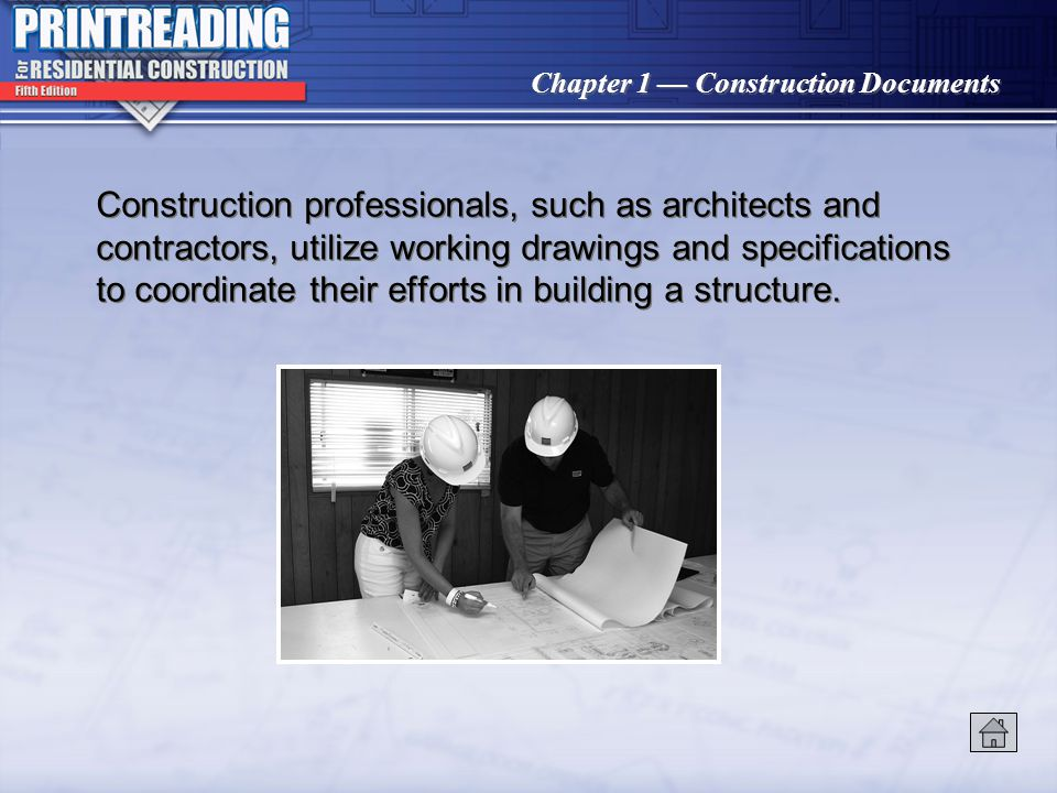 Chapter 1 Construction Documents Construction professionals, such as architects and contractors, utilize working drawings and specifications to coordinate their efforts in building a structure.