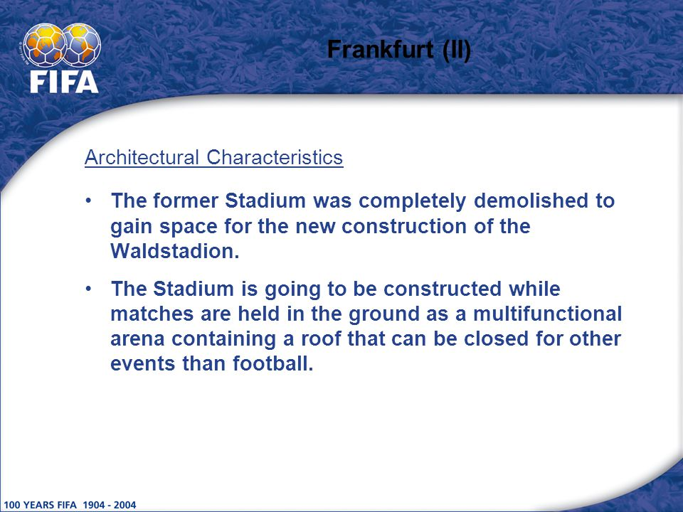 Frankfurt (II) Architectural Characteristics The former Stadium was completely demolished to gain space for the new construction of the Waldstadion.