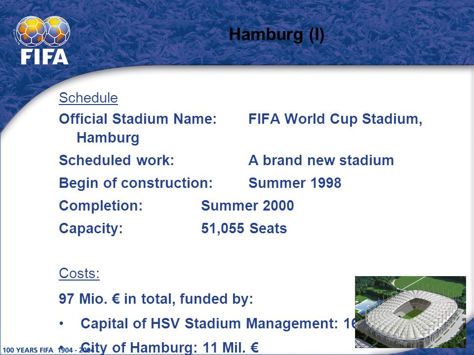 Hamburg (I) Schedule Official Stadium Name:FIFA World Cup Stadium, Hamburg Scheduled work:A brand new stadium Begin of construction:Summer 1998 Completion:Summer 2000 Capacity:51,055 Seats Costs: 97 Mio.