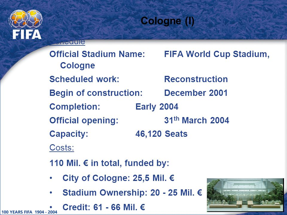 Cologne (I) Schedule Official Stadium Name:FIFA World Cup Stadium, Cologne Scheduled work:Reconstruction Begin of construction:December 2001 Completion:Early 2004 Official opening:31 th March 2004 Capacity:46,120 Seats Costs: 110 Mil.